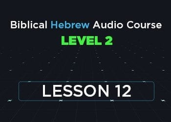 Biblical Hebrew Audio Course Level 2 Lesson 12